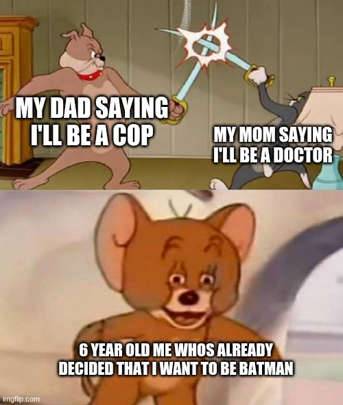 Tom and Jerry swordfight |  MY DAD SAYING I'LL BE A COP; MY MOM SAYING I'LL BE A DOCTOR; 6 YEAR OLD ME WHOS ALREADY DECIDED THAT I WANT TO BE BATMAN | image tagged in tom and jerry swordfight | made w/ Imgflip meme maker