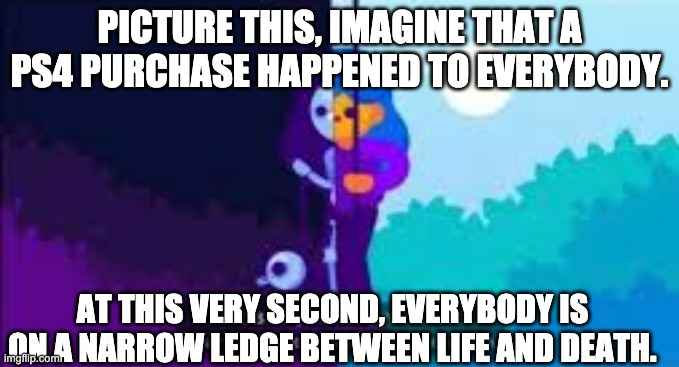 At this very second, you are on a narrow ledge between life and | PICTURE THIS, IMAGINE THAT A PS4 PURCHASE HAPPENED TO EVERYBODY. AT THIS VERY SECOND, EVERYBODY IS ON A NARROW LEDGE BETWEEN LIFE AND DEATH. | image tagged in at this very second you are on a narrow ledge between life and | made w/ Imgflip meme maker