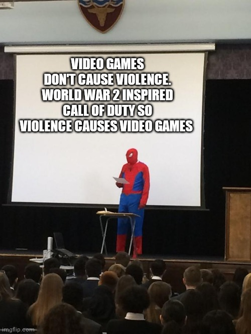 Spoken |  VIDEO GAMES DON'T CAUSE VIOLENCE. WORLD WAR 2 INSPIRED CALL OF DUTY SO VIOLENCE CAUSES VIDEO GAMES | image tagged in spiderman presentation,call of duty,video games,dont be a karen | made w/ Imgflip meme maker