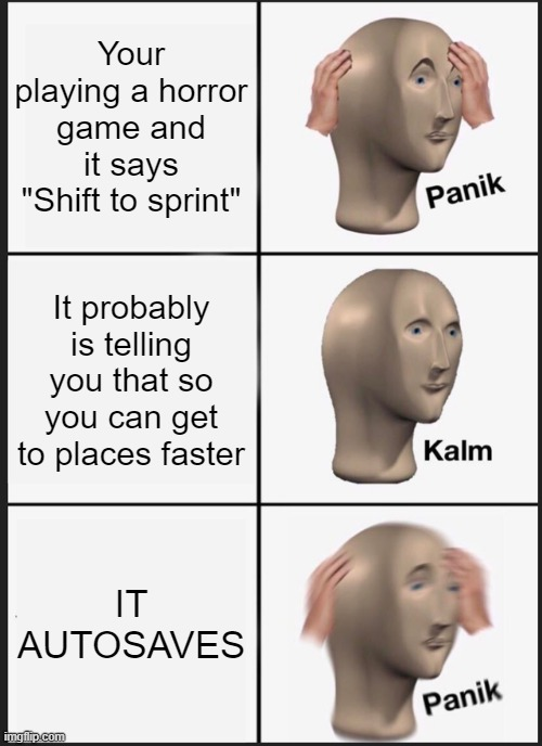 "Horror Games Be Like: |  Your playing a horror game and it says ""Shift to sprint""; It probably is telling you that so you can get to places faster; IT AUTOSAVES 