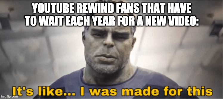 It's like I was made for this | YOUTUBE REWIND FANS THAT HAVE TO WAIT EACH YEAR FOR A NEW VIDEO: | image tagged in it's like i was made for this | made w/ Imgflip meme maker