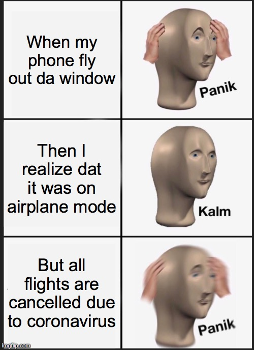 Panik Kalm Panik Meme |  When my phone fly out da window; Then I realize dat it was on airplane mode; But all flights are cancelled due to coronavirus | image tagged in memes,panik kalm panik | made w/ Imgflip meme maker