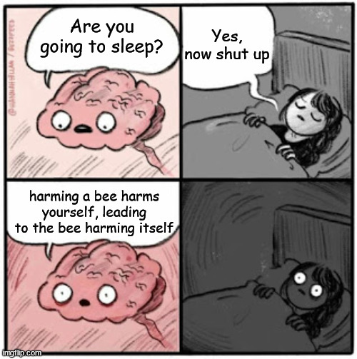 Brain Before Sleep |  Yes, now shut up; Are you going to sleep? harming a bee harms yourself, leading to the bee harming itself | image tagged in brain before sleep,bees | made w/ Imgflip meme maker