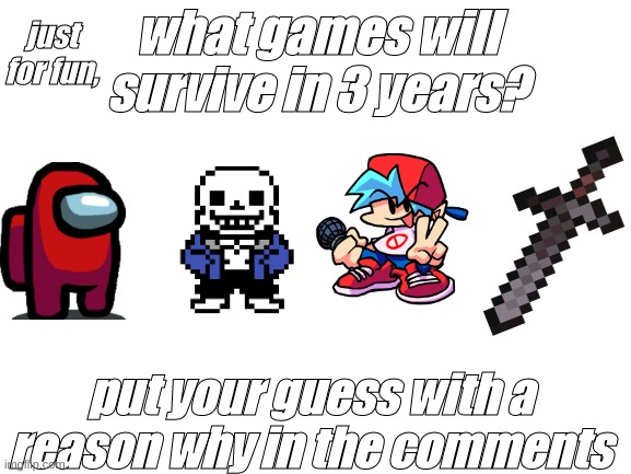 fun little game |  just for fun, what games will survive in 3 years? put your guess with a reason why in the comments | image tagged in among us,undertale,minecraft,friday night funkin | made w/ Imgflip meme maker
