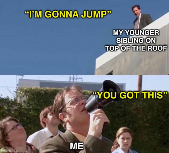 """I'M GONNA JUMP""; MY YOUNGER SIBLING ON TOP OF THE ROOF; ""YOU GOT THIS""; ME 