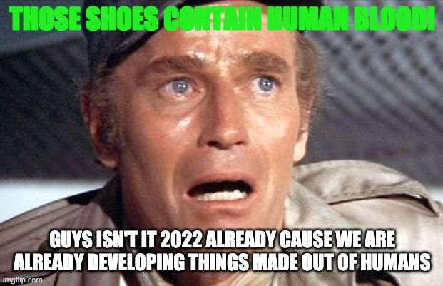 soylent green | THOSE SHOES CONTAIN HUMAN BLOOD! GUYS ISN'T IT 2022 ALREADY CAUSE WE ARE ALREADY DEVELOPING THINGS MADE OUT OF HUMANS | image tagged in soylent green | made w/ Imgflip meme maker