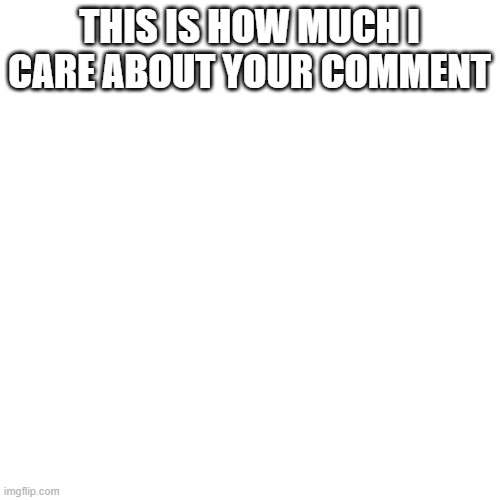 THIS IS HOW MUCH I CARE ABOUT YOUR COMMENT | image tagged in memes,blank transparent square | made w/ Imgflip meme maker