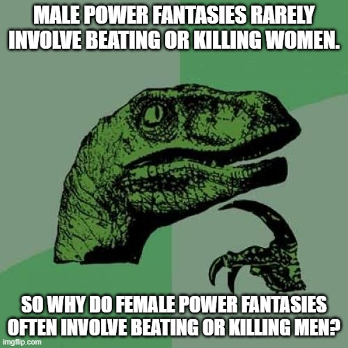 Power always reveals.  What does this say about most feminists? |  MALE POWER FANTASIES RARELY INVOLVE BEATING OR KILLING WOMEN. SO WHY DO FEMALE POWER FANTASIES OFTEN INVOLVE BEATING OR KILLING MEN? | image tagged in memes,philosoraptor,anti-feminism,double standards | made w/ Imgflip meme maker