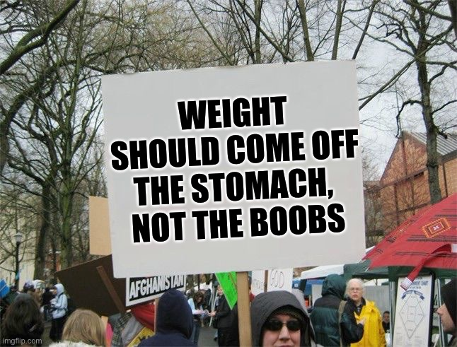 Dare to dream |  WEIGHT SHOULD COME OFF THE STOMACH,  NOT THE BOOBS | image tagged in blank protest sing,weight loss,the struggle is real | made w/ Imgflip meme maker