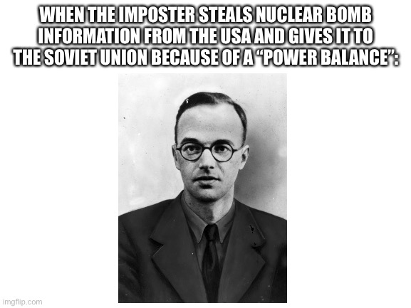 "Your history lesson for today |  WHEN THE IMPOSTER STEALS NUCLEAR BOMB INFORMATION FROM THE USA AND GIVES IT TO THE SOVIET UNION BECAUSE OF A ""POWER BALANCE"": 