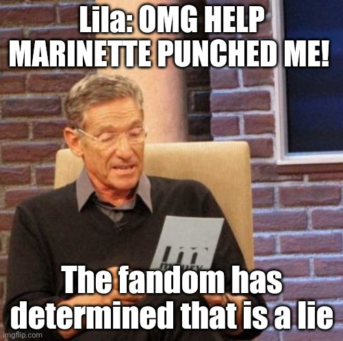 Maury Lie Detector |  Lila: OMG HELP MARINETTE PUNCHED ME! The fandom has determined that is a lie | image tagged in memes,maury lie detector | made w/ Imgflip meme maker