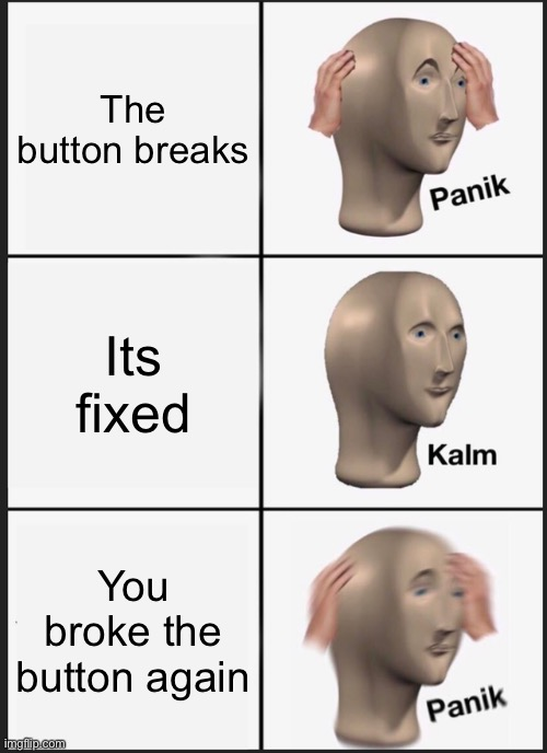 Panik Kalm Panik Meme |  The button breaks; Its fixed; You broke the button again | image tagged in memes,panik kalm panik | made w/ Imgflip meme maker