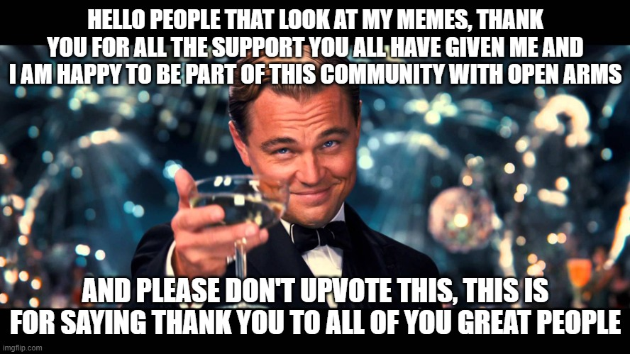Thank you all so much |  HELLO PEOPLE THAT LOOK AT MY MEMES, THANK YOU FOR ALL THE SUPPORT YOU ALL HAVE GIVEN ME AND I AM HAPPY TO BE PART OF THIS COMMUNITY WITH OPEN ARMS; AND PLEASE DON'T UPVOTE THIS, THIS IS FOR SAYING THANK YOU TO ALL OF YOU GREAT PEOPLE | image tagged in lionardo dicaprio thank you,thank you,be happy | made w/ Imgflip meme maker