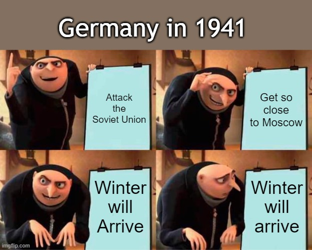 Gru's Plan Meme |  Germany in 1941; Attack the Soviet Union; Get so close to Moscow; Winter will Arrive; Winter will arrive | image tagged in memes,gru's plan | made w/ Imgflip meme maker