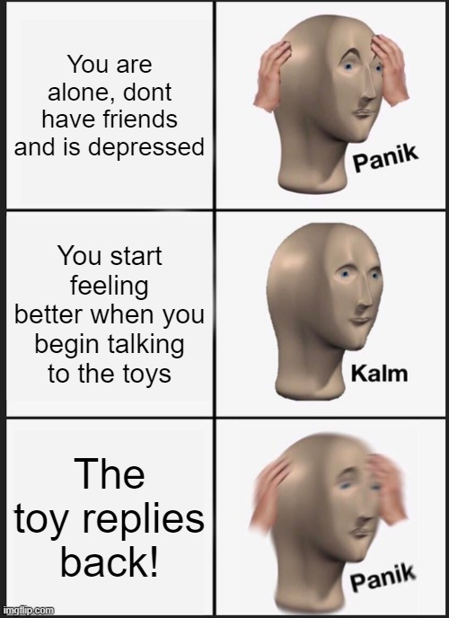 Panik Kalm Panik Meme |  You are alone, dont have friends and is depressed; You start feeling better when you begin talking to the toys; The toy replies back! | image tagged in memes,panik kalm panik | made w/ Imgflip meme maker
