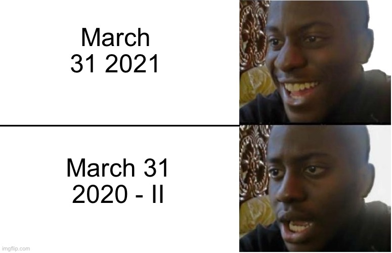 Oh No |  March 31 2021; March 31 2020 - II | image tagged in disappointed black guy | made w/ Imgflip meme maker