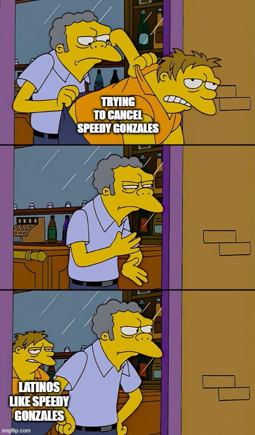 Moe throws Barney |  TRYING TO CANCEL SPEEDY GONZALES; LATINOS LIKE SPEEDY GONZALES | image tagged in moe throws barney,speedy gonzales,cancel culture | made w/ Imgflip meme maker