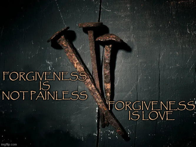 Forgiveness |  FORGIVENESS IS NOT PAINLESS; FORGIVENESS IS LOVE | image tagged in lent,forgive,forgiveness,christianity,love,jesus crucifixion | made w/ Imgflip meme maker