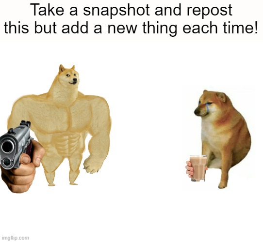 ADD ON!!! |  Take a snapshot and repost this but add a new thing each time! | image tagged in memes,buff doge vs cheems | made w/ Imgflip meme maker