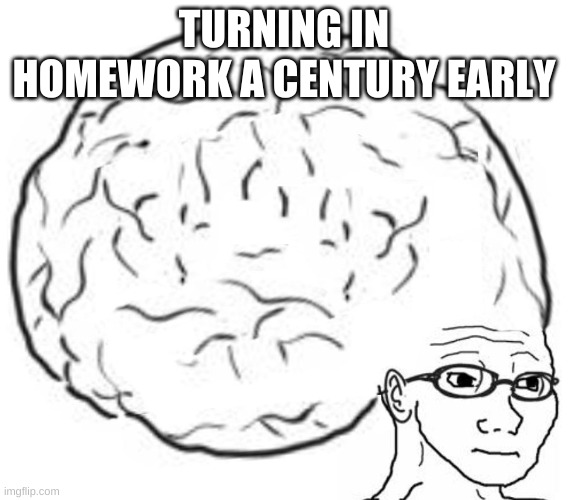 Big Brain | TURNING IN HOMEWORK A CENTURY EARLY | image tagged in big brain | made w/ Imgflip meme maker