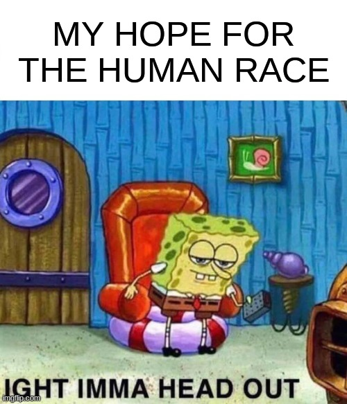 Spongebob Ight Imma Head Out Meme |  MY HOPE FOR THE HUMAN RACE | image tagged in memes,spongebob ight imma head out | made w/ Imgflip meme maker