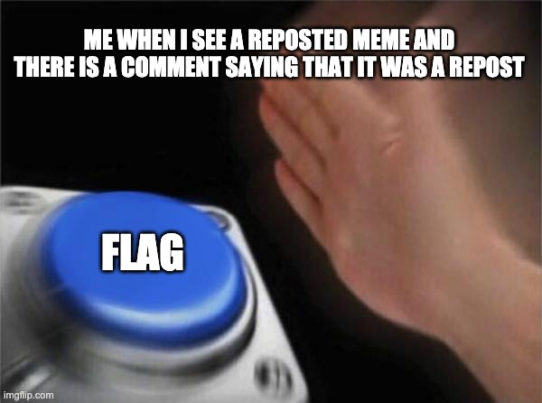 Blank Nut Button Meme | ME WHEN I SEE A REPOSTED MEME AND THERE IS A COMMENT SAYING THAT IT WAS A REPOST FLAG | image tagged in memes,blank nut button | made w/ Imgflip meme maker