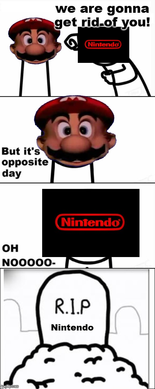 It is opposite day.mp3 |  we are gonna get rid of you! Nintendo | image tagged in but it's opposite day,if only,mario,mario lives,memes,asdfmovie | made w/ Imgflip meme maker