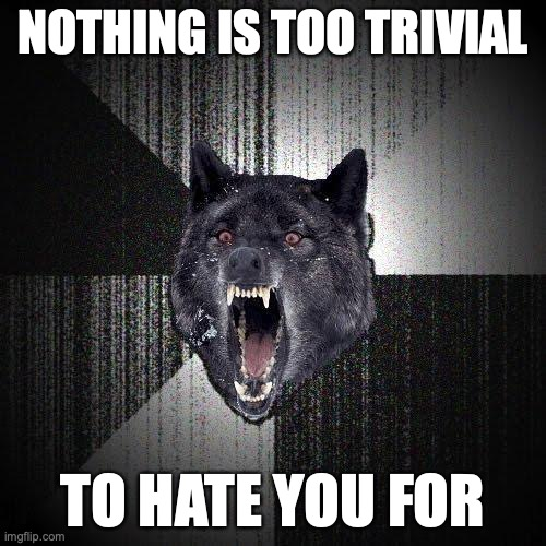 Nothing is too trivial... To hate you for.