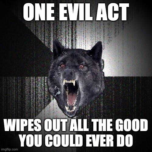 One evil act... Wipes out all the good you could ever do.