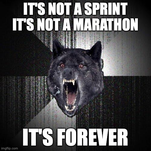 It's not a sprint. It's not a marathon. It's forever.