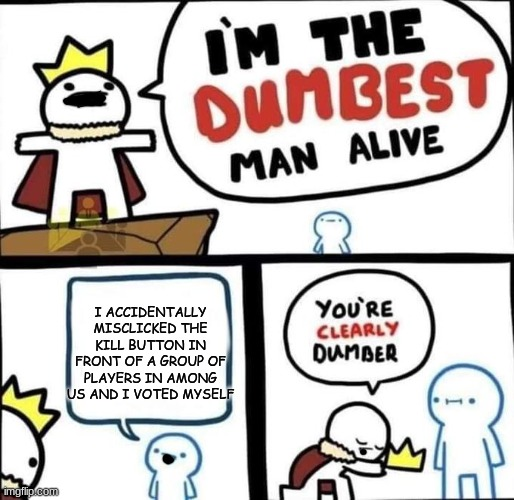 I am the dumbest man alive |  I ACCIDENTALLY MISCLICKED THE KILL BUTTON IN FRONT OF A GROUP OF PLAYERS IN AMONG US AND I VOTED MYSELF | image tagged in i am the dumbest man alive,mistake,among us | made w/ Imgflip meme maker