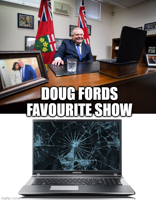 Doug Ford |  DOUG FORDS FAVOURITE SHOW | image tagged in doug ford,ford nation,idiot,ontario,covid-19 | made w/ Imgflip meme maker