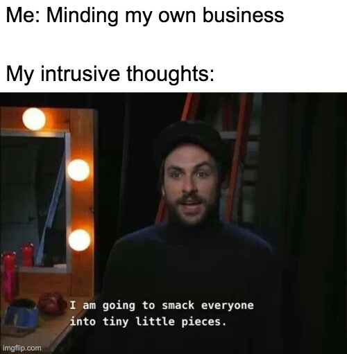 I am going to smack everyone into tiny little pieces |  Me: Minding my own business; My intrusive thoughts: | image tagged in charlie,it's always sunny in philidelphia,smack,mental health,mental illness | made w/ Imgflip meme maker