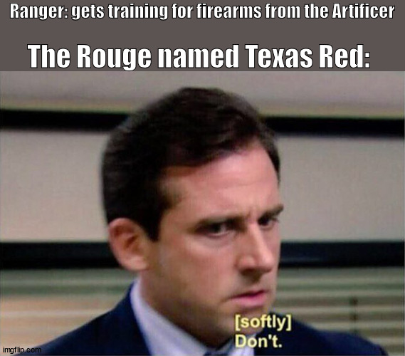 Michael Scott Don't Softly |  Ranger: gets training for firearms from the Artificer; The Rouge named Texas Red: | image tagged in michael scott don't softly | made w/ Imgflip meme maker