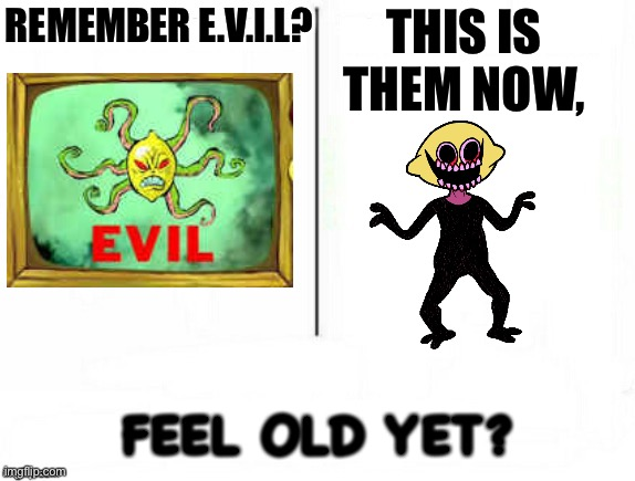 Feel old yet |  THIS IS THEM NOW, REMEMBER E.V.I.L? FEEL OLD YET? | image tagged in feel old yet,fnf,spongebob,evil,lemon monster | made w/ Imgflip meme maker