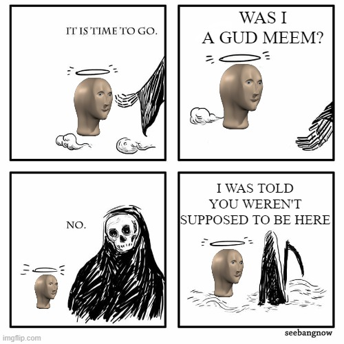 was i a good meme |  WAS I A GUD MEEM? I WAS TOLD YOU WEREN'T SUPPOSED TO BE HERE | image tagged in was i a good meme,memes,meme man | made w/ Imgflip meme maker