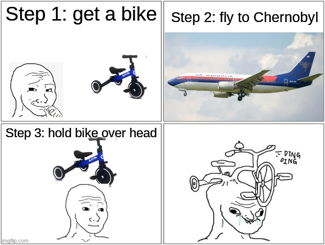 Life Hack!1!!!!!!!!!1!!1!!!!!!1 |  Step 1: get a bike; Step 2: fly to Chernobyl; Step 3: hold bike over head | image tagged in memes,blank comic panel 2x2,rage comics,wojak,life hack,wojack | made w/ Imgflip meme maker
