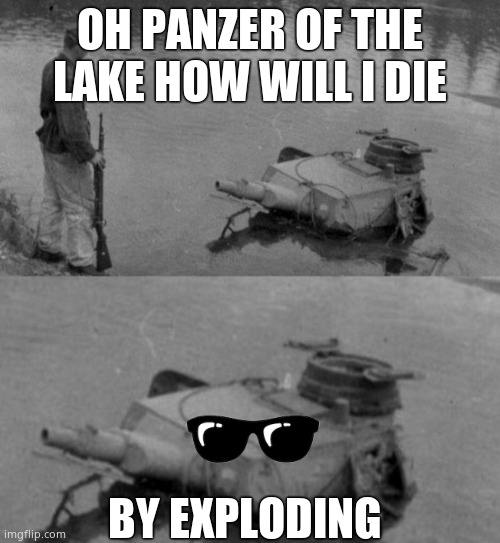 Panzer of the deep |  OH PANZER OF THE LAKE HOW WILL I DIE; BY EXPLODING | image tagged in panzer of the deep | made w/ Imgflip meme maker