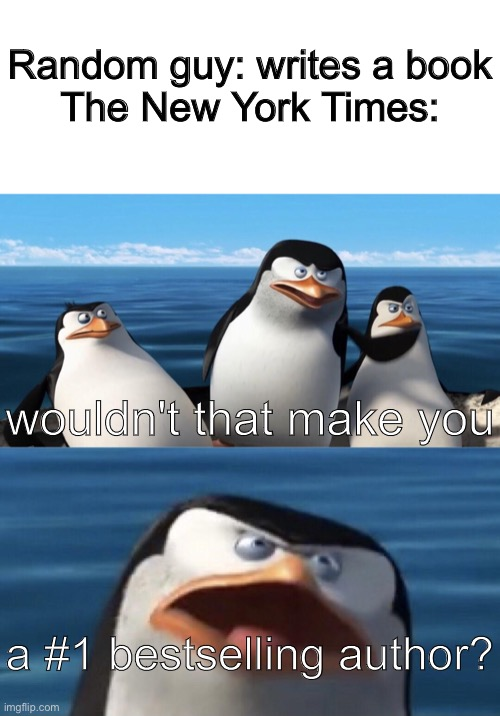 seriously tho, its on the front of EVERY book |  Random guy: writes a book The New York Times:; wouldn't that make you; a #1 bestselling author? | image tagged in blank white template,wouldn't that make you,funny,memes,funny memes,barney will eat all of your delectable biscuits | made w/ Imgflip meme maker