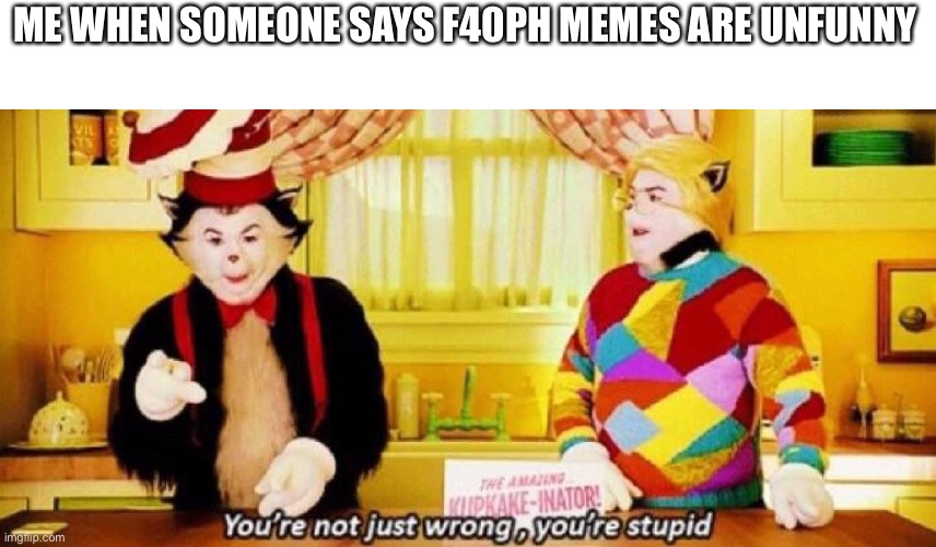 ME WHEN SOMEONE SAYS F40PH MEMES ARE UNFUNNY | image tagged in you re not just wrong you re stupid | made w/ Imgflip meme maker