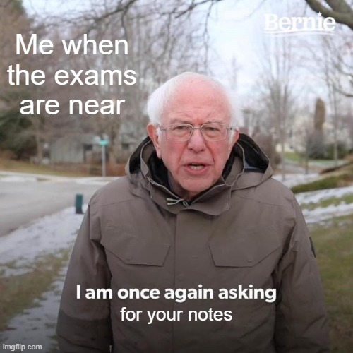 Bernie I Am Once Again Asking For Your Support Meme |  Me when the exams are near; for your notes | image tagged in memes,bernie i am once again asking for your support | made w/ Imgflip meme maker