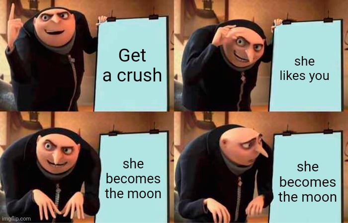 Gru's Plan Meme |  Get a crush; she likes you; she becomes the moon; she becomes the moon | image tagged in memes,gru's plan | made w/ Imgflip meme maker