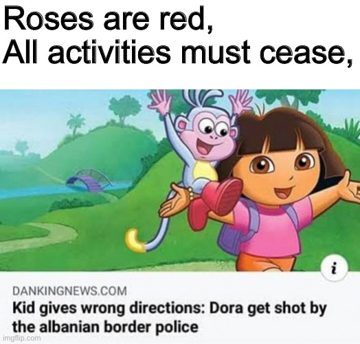 Rip Dora |  Roses are red, All activities must cease, | image tagged in dora the explorer | made w/ Imgflip meme maker