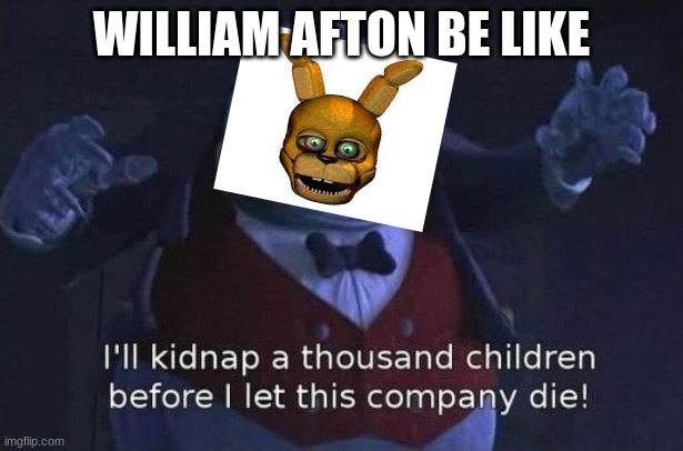 hehehe but he ded |  WILLIAM AFTON BE LIKE | image tagged in i'll kidnap a thousand children before i let this company die | made w/ Imgflip meme maker