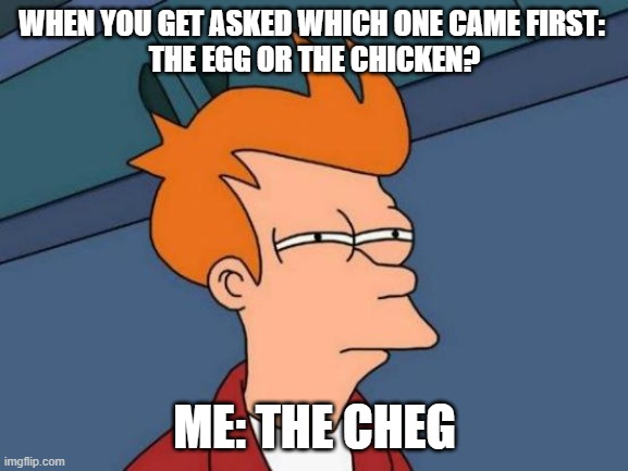 THE CHEG |  WHEN YOU GET ASKED WHICH ONE CAME FIRST:  THE EGG OR THE CHICKEN? ME: THE CHEG | image tagged in memes,funny,egg,chicken,funnymemes | made w/ Imgflip meme maker