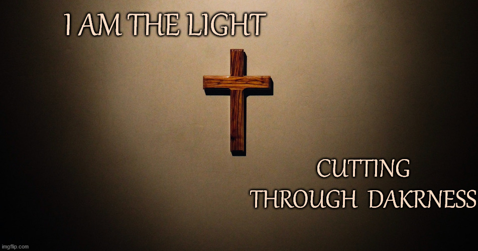 I am the Light |  I AM THE LIGHT; CUTTING THROUGH  DAKRNESS | image tagged in affirmation,cross,light,christianity | made w/ Imgflip meme maker