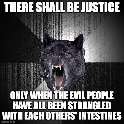 There shall be justice... Only when the evil people have all been strangled with each others' intestines.