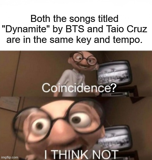 "coincidence? I THINK NOT |  Both the songs titled ""Dynamite"" by BTS and Taio Cruz are in the same key and tempo. ? 