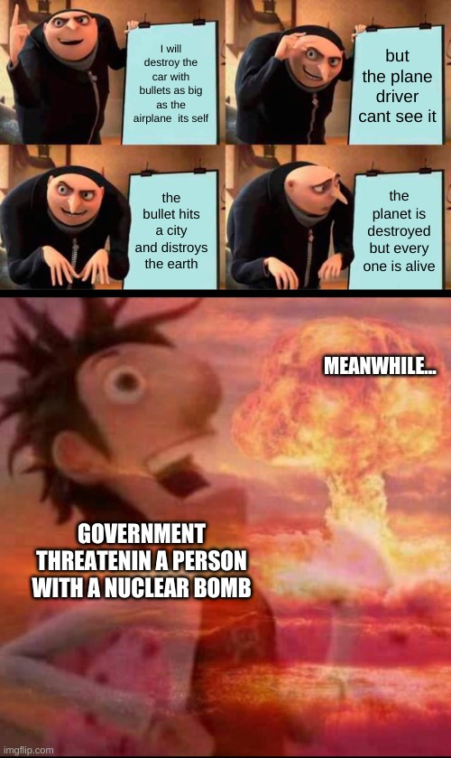 I will destroy the car with bullets as big as the airplane  its self but the plane driver cant see it the bullet hits a city and distroys th | image tagged in memes,gru's plan,mushroomcloudy | made w/ Imgflip meme maker
