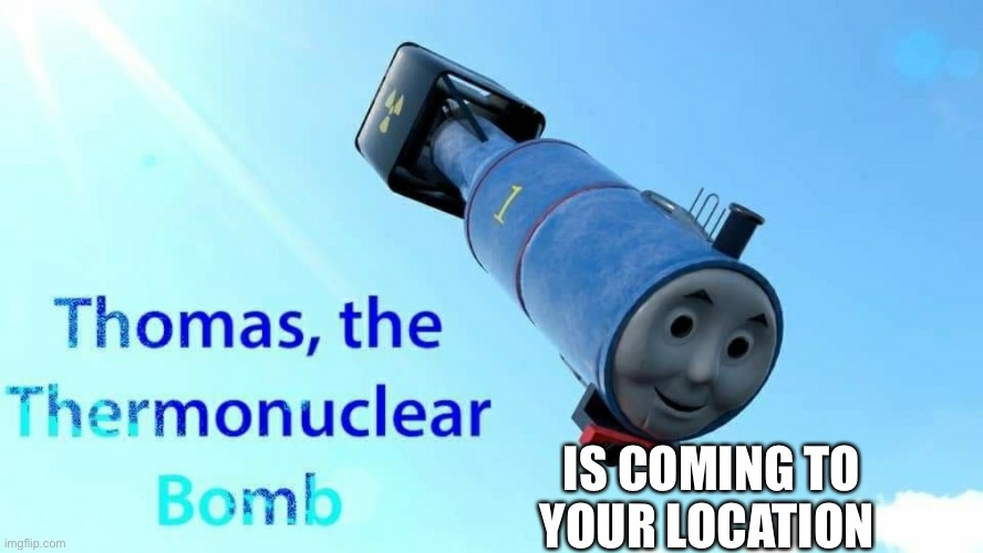 thomas the thermonuclear bomb | IS COMING TO YOUR LOCATION | image tagged in thomas the thermonuclear bomb | made w/ Imgflip meme maker